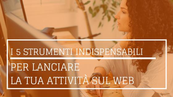 I 5 strumenti indispensabili per lanciare la tua attività sul web