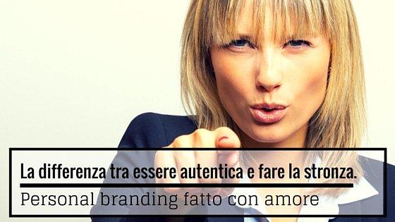 La differenza tra essere autentica e fare la stronza. Personal branding fatto con amore