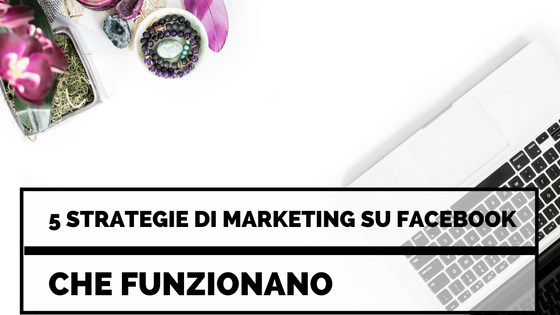5 Strategie di Marketing su Facebook che Funzionano